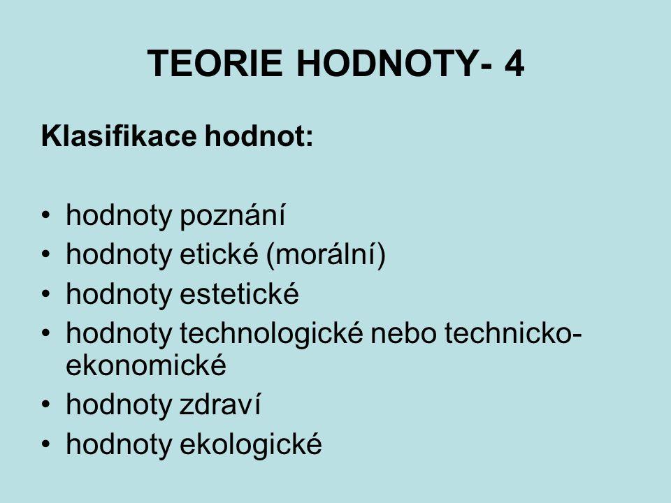 TEORIE HODNOTY- 4 Klasifikace hodnot: hodnoty poznání hodnoty etické (morální) hodnoty estetické hodnoty technologické nebo technicko- ekonomické hodn