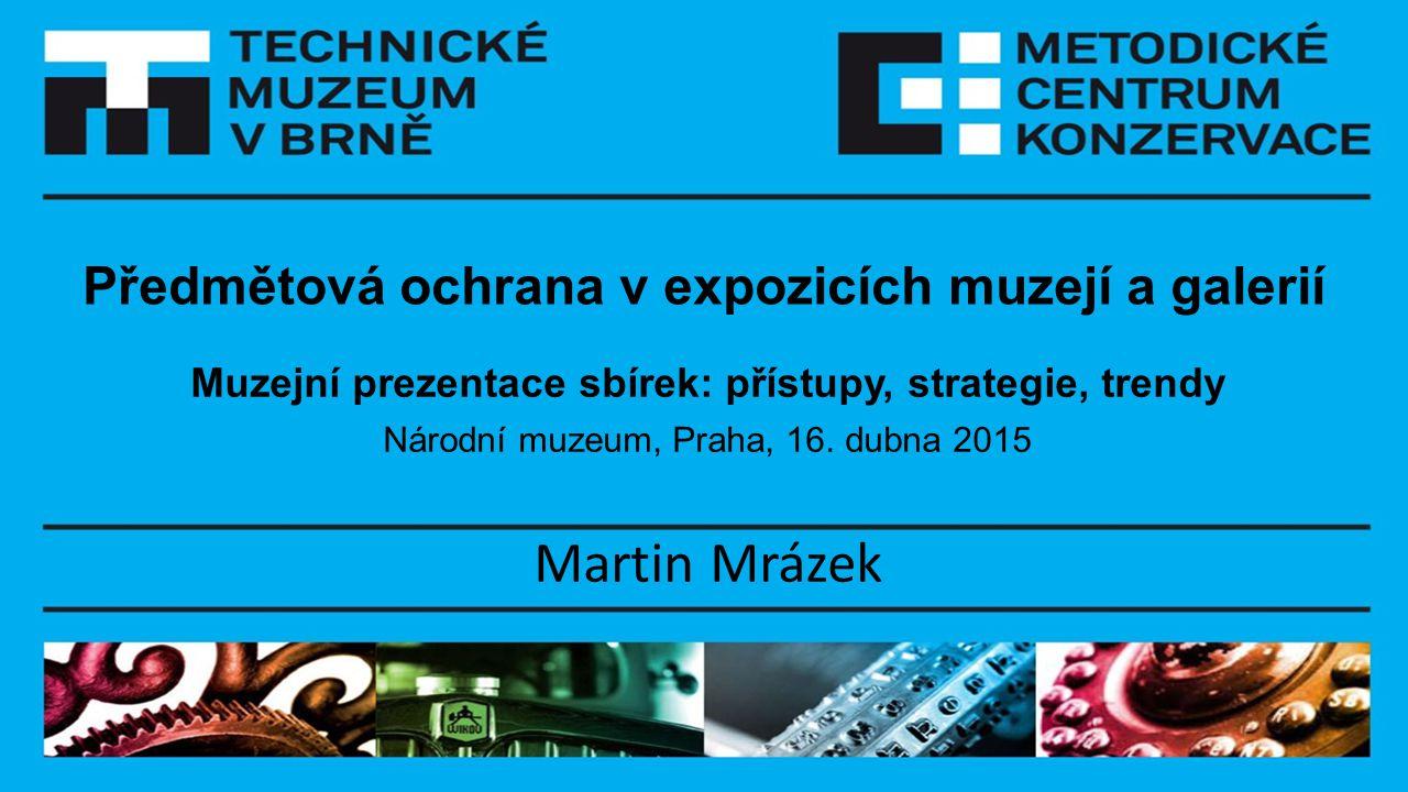 Předmětová ochrana v expozicích muzejí a galerií Muzejní prezentace sbírek: přístupy, strategie, trendy Národní muzeum, Praha, 16. dubna 2015 Martin M