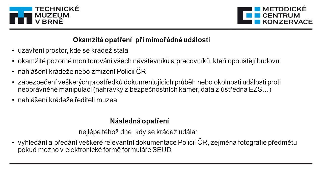 Okamžitá opatření při mimořádné události uzavření prostor, kde se krádež stala okamžité pozorné monitorování všech návštěvníků a pracovníků, kteří opouštějí budovu nahlášení krádeže nebo zmizení Policii ČR zabezpečení veškerých prostředků dokumentujících průběh nebo okolnosti události proti neoprávněné manipulaci (nahrávky z bezpečnostních kamer, data z ústředna EZS…) nahlášení krádeže řediteli muzea Následná opatření nejlépe téhož dne, kdy se krádež udála: vyhledání a předání veškeré relevantní dokumentace Policii ČR, zejména fotografie předmětu pokud možno v elektronické formě formuláře SEUD
