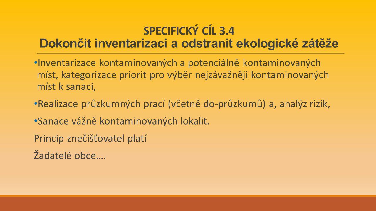 SPECIFICKÝ CÍL 3.4 Dokončit inventarizaci a odstranit ekologické zátěže Inventarizace kontaminovaných a potenciálně kontaminovaných míst, kategorizace priorit pro výběr nejzávažněji kontaminovaných míst k sanaci, Realizace průzkumných prací (včetně do-průzkumů) a, analýz rizik, Sanace vážně kontaminovaných lokalit.