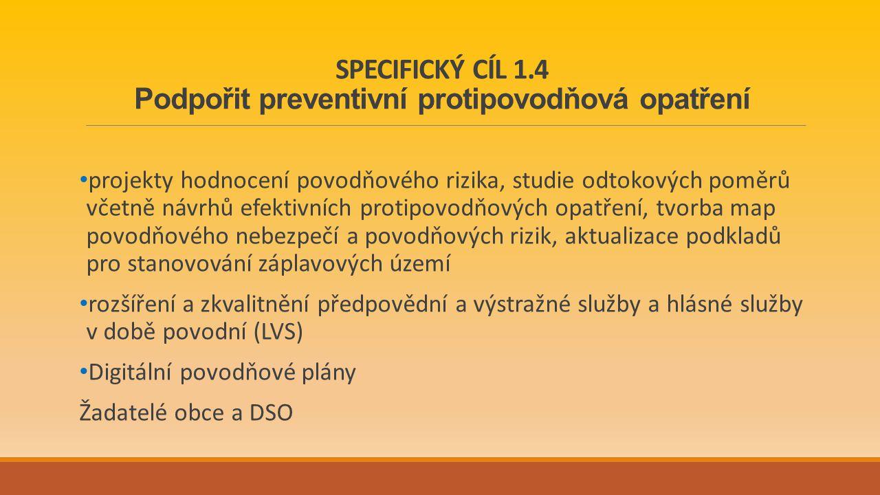 SPECIFICKÝ CÍL 1.4 Podpořit preventivní protipovodňová opatření projekty hodnocení povodňového rizika, studie odtokových poměrů včetně návrhů efektivních protipovodňových opatření, tvorba map povodňového nebezpečí a povodňových rizik, aktualizace podkladů pro stanovování záplavových území rozšíření a zkvalitnění předpovědní a výstražné služby a hlásné služby v době povodní (LVS) Digitální povodňové plány Žadatelé obce a DSO
