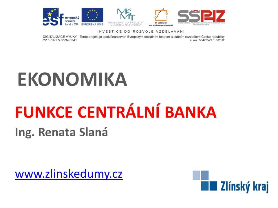 EKONOMIKA FUNKCE CENTRÁLNÍ BANKA Ing. Renata Slaná www.zlinskedumy.cz