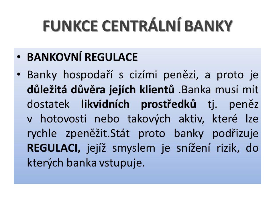 FUNKCE CENTRÁLNÍ BANKY BANKOVNÍ REGULACE Banky hospodaří s cizími penězi, a proto je důležitá důvěra jejích klientů.Banka musí mít dostatek likvidních