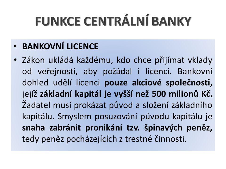 FUNKCE CENTRÁLNÍ BANKY BANKOVNÍ LICENCE Zákon ukládá každému, kdo chce přijímat vklady od veřejnosti, aby požádal i licenci. Bankovní dohled udělí lic