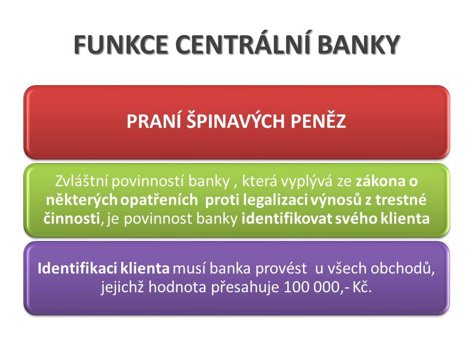 FUNKCE CENTRÁLNÍ BANKY PRANÍ ŠPINAVÝCH PENĚZ Zvláštní povinností banky, která vyplývá ze zákona o některých opatřeních proti legalizaci výnosů z trestné činnosti, je povinnost banky identifikovat svého klienta Identifikaci klienta musí banka provést u všech obchodů, jejichž hodnota přesahuje 100 000,- Kč.