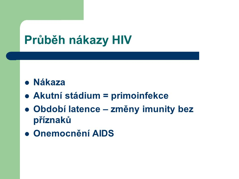 Průběh nákazy HIV Nákaza Akutní stádium = primoinfekce Období latence – změny imunity bez příznaků Onemocnění AIDS