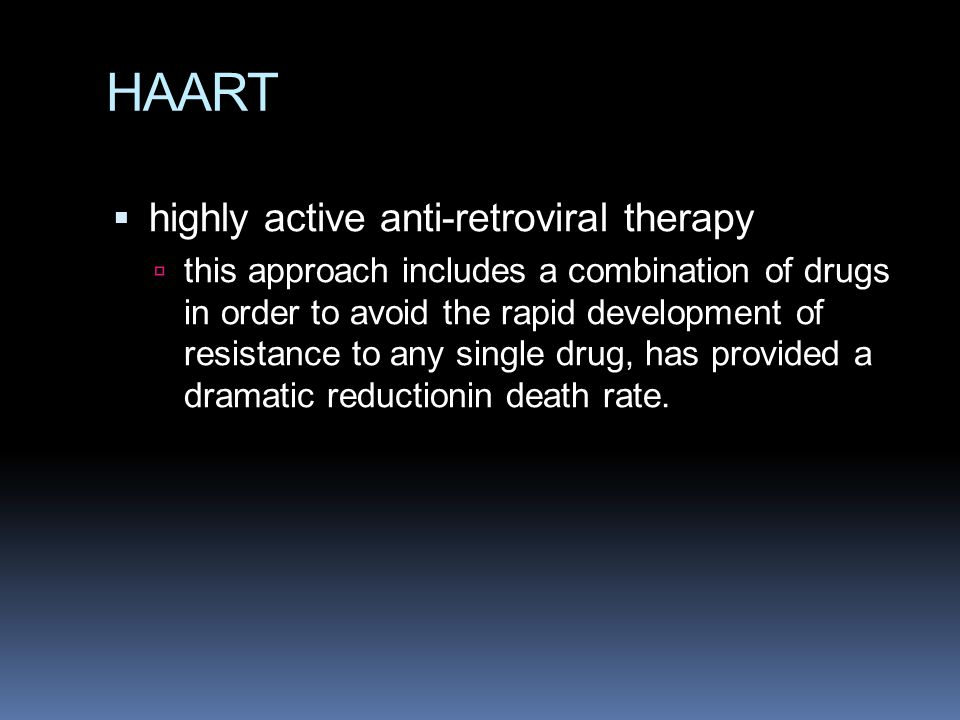 HAART  highly active anti-retroviral therapy  this approach includes a combination of drugs in order to avoid the rapid development of resistance to any single drug, has provided a dramatic reductionin death rate.
