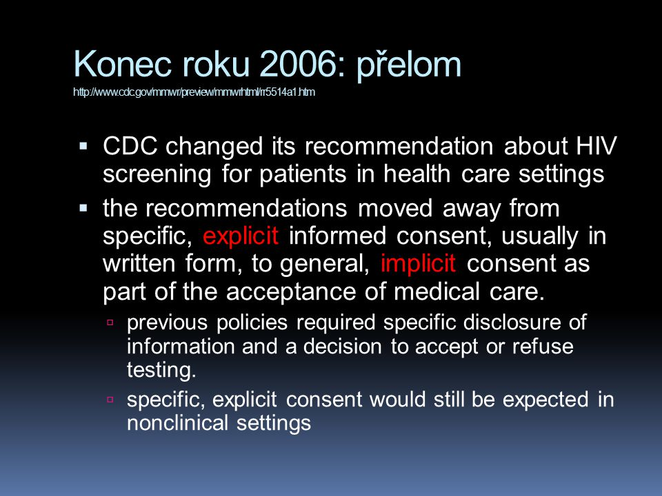 Konec roku 2006: přelom http://www.cdc.gov/mmwr/preview/mmwrhtml/rr5514a1.htm  CDC changed its recommendation about HIV screening for patients in health care settings  the recommendations moved away from specific, explicit informed consent, usually in written form, to general, implicit consent as part of the acceptance of medical care.