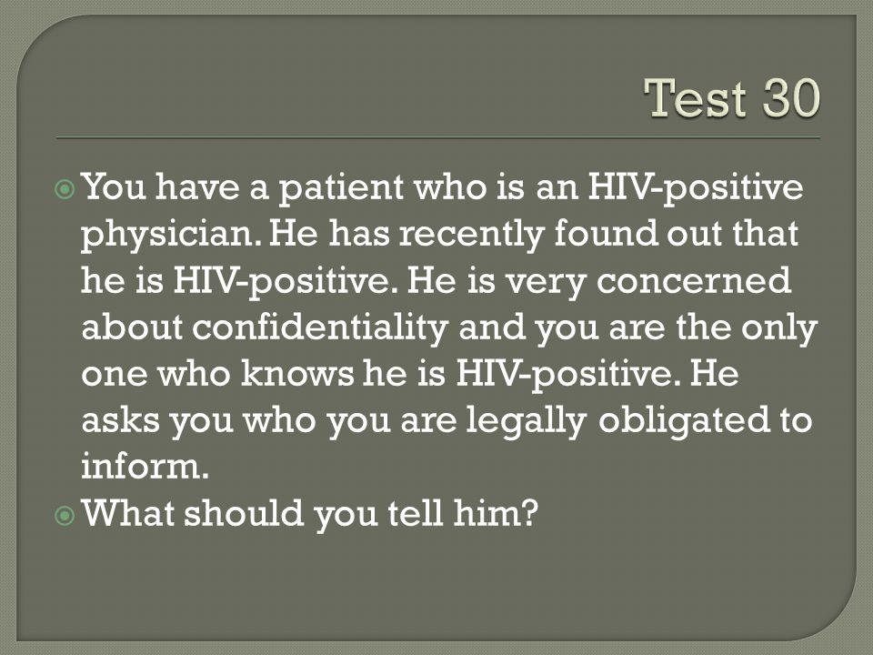  You have a patient who is an HIV-positive physician. He has recently found out that he is HIV-positive. He is very concerned about confidentiality a