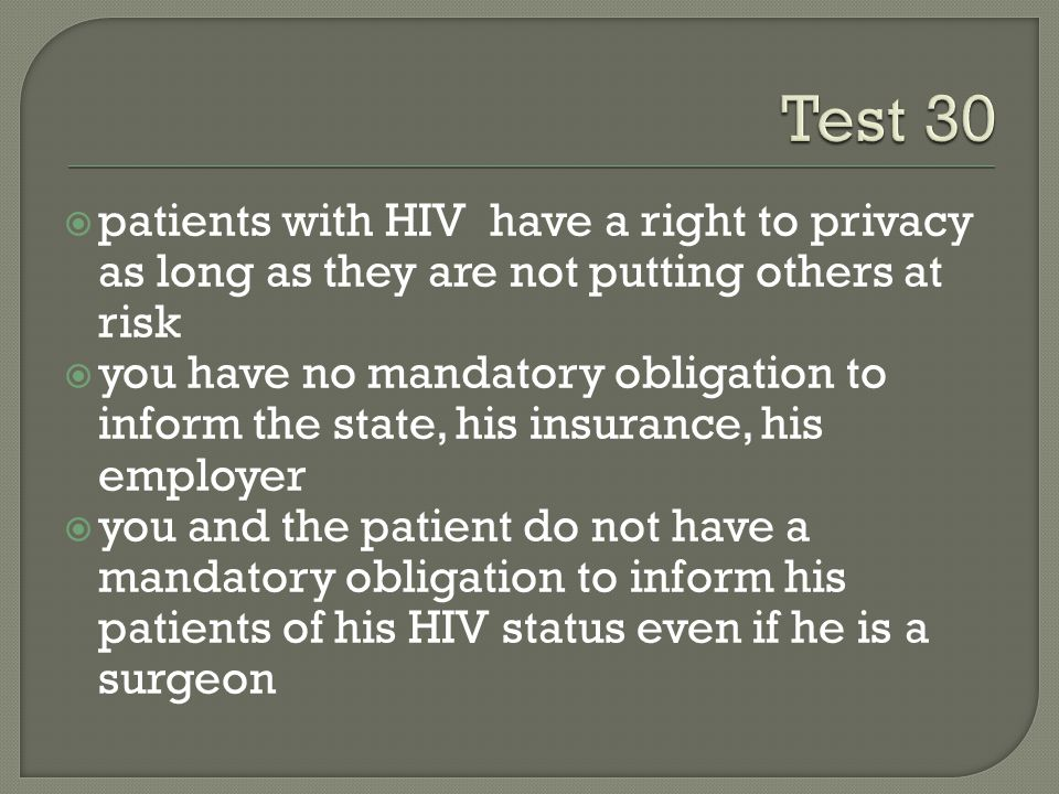  patients with HIV have a right to privacy as long as they are not putting others at risk  you have no mandatory obligation to inform the state, his insurance, his employer  you and the patient do not have a mandatory obligation to inform his patients of his HIV status even if he is a surgeon