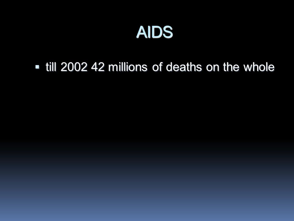 AIDS  till 2002 42 millions of deaths on the whole