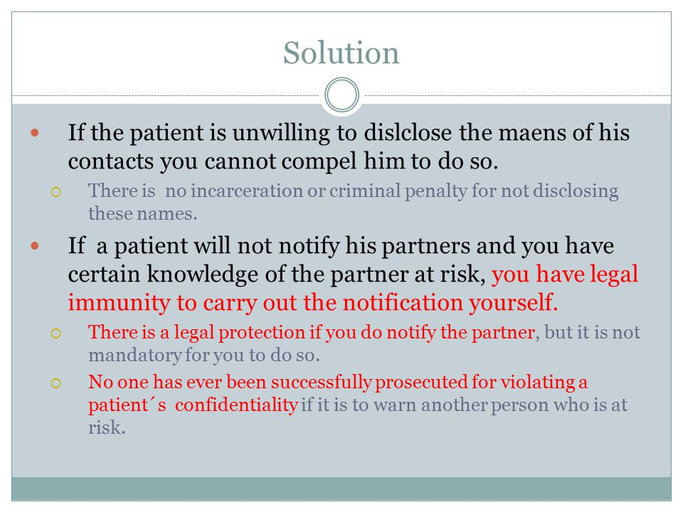 Solution If the patient is unwilling to dislclose the maens of his contacts you cannot compel him to do so.  There is no incarceration or criminal pe