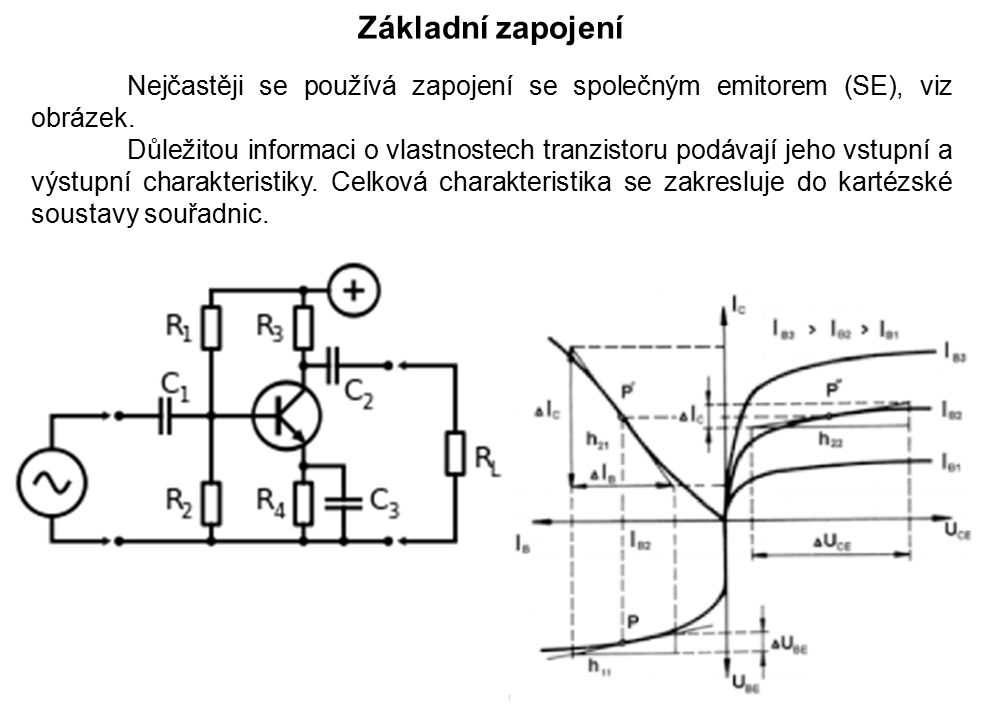 Nejčastěji se používá zapojení se společným emitorem (SE), viz obrázek. Důležitou informaci o vlastnostech tranzistoru podávají jeho vstupní a výstupn