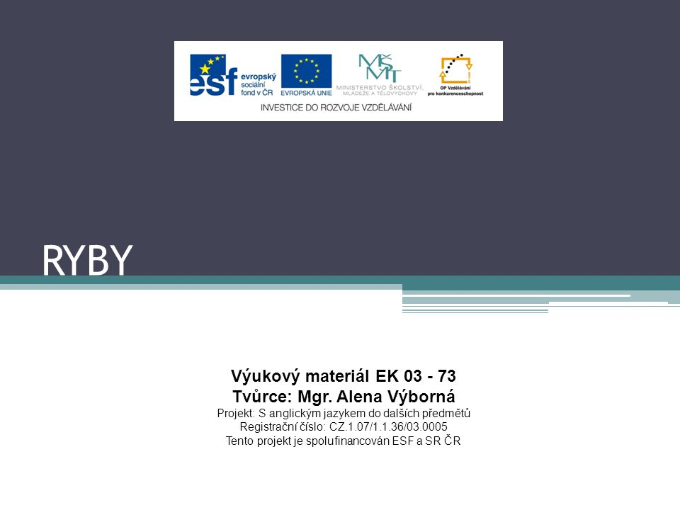 RYBY Výukový materiál EK 03 - 73 Tvůrce: Mgr. Alena Výborná Projekt: S anglickým jazykem do dalších předmětů Registrační číslo: CZ.1.07/1.1.36/03.0005