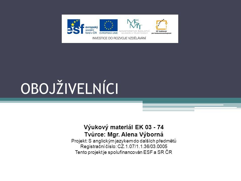 OBOJŽIVELNÍCI Výukový materiál EK 03 - 74 Tvůrce: Mgr. Alena Výborná Projekt: S anglickým jazykem do dalších předmětů Registrační číslo: CZ.1.07/1.1.3