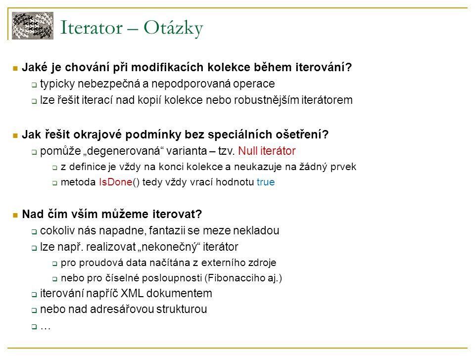 Iterator – Otázky Jaké je chování při modifikacích kolekce během iterování?  typicky nebezpečná a nepodporovaná operace  lze řešit iterací nad kopií
