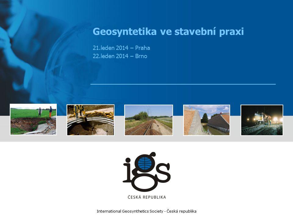 Geosyntetika ve stavební praxi 21.leden 2014 – Praha 22.leden 2014 – Brno International Geosynthetics Society - Česká republika