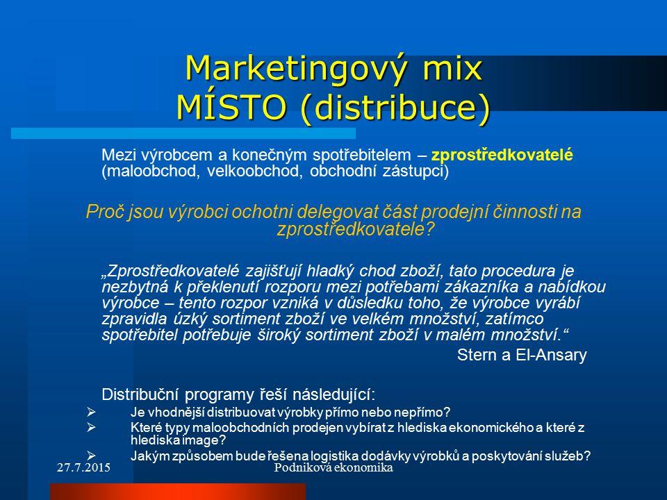 27.7.2015Podniková ekonomika Marketingový mix MÍSTO (distribuce) Mezi výrobcem a konečným spotřebitelem – zprostředkovatelé (maloobchod, velkoobchod, obchodní zástupci) Proč jsou výrobci ochotni delegovat část prodejní činnosti na zprostředkovatele.