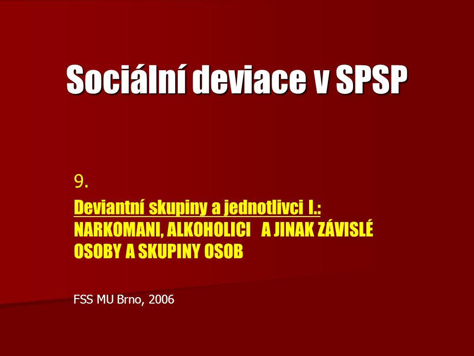 Sociální deviace v SPSP 9. Deviantní skupiny a jednotlivci I.: NARKOMANI, ALKOHOLICI A JINAK ZÁVISLÉ OSOBY A SKUPINY OSOB FSS MU Brno, 2006