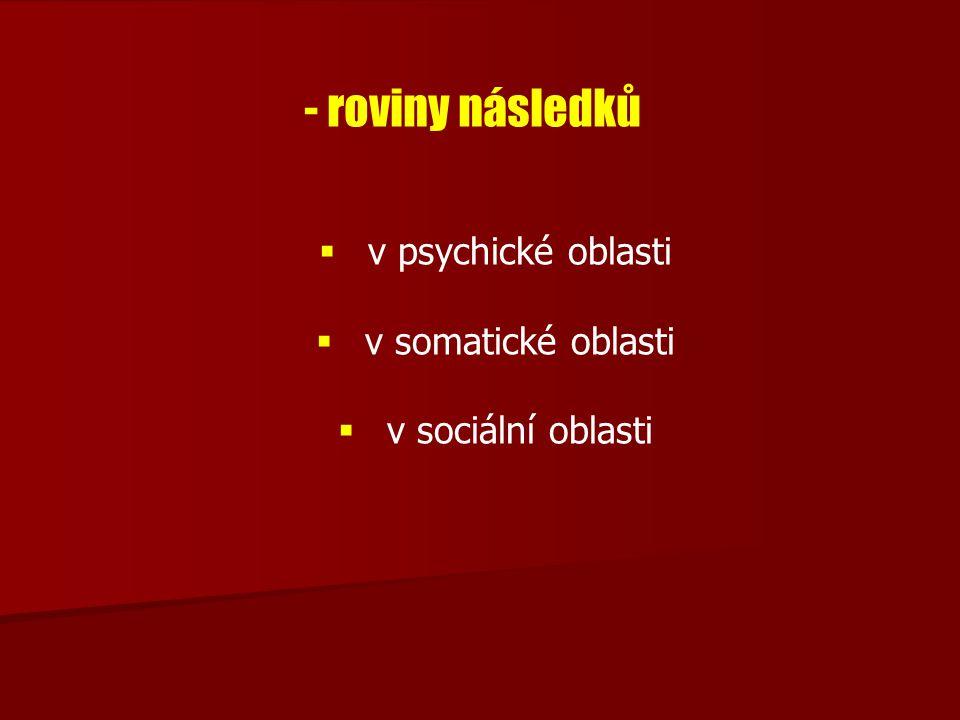 - roviny následků   v psychické oblasti   v somatické oblasti   v sociální oblasti