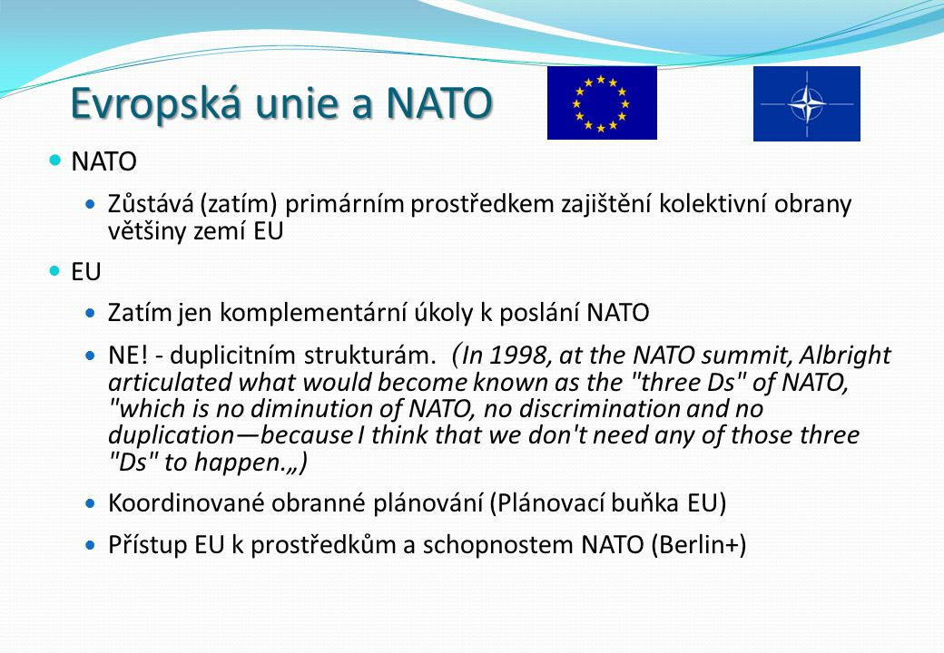 Evropská unie a NATO NATO Zůstává (zatím) primárním prostředkem zajištění kolektivní obrany většiny zemí EU EU Zatím jen komplementární úkoly k poslán