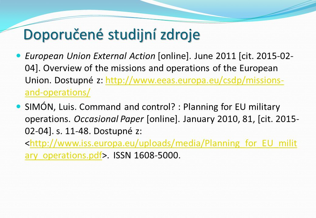Doporučené studijní zdroje European Union External Action [online]. June 2011 [cit. 2015-02- 04]. Overview of the missions and operations of the Europ