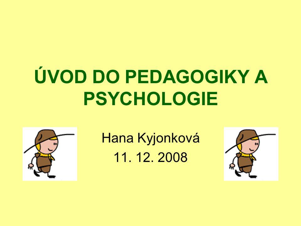 ÚVOD DO PEDAGOGIKY A PSYCHOLOGIE Hana Kyjonková 11. 12. 2008