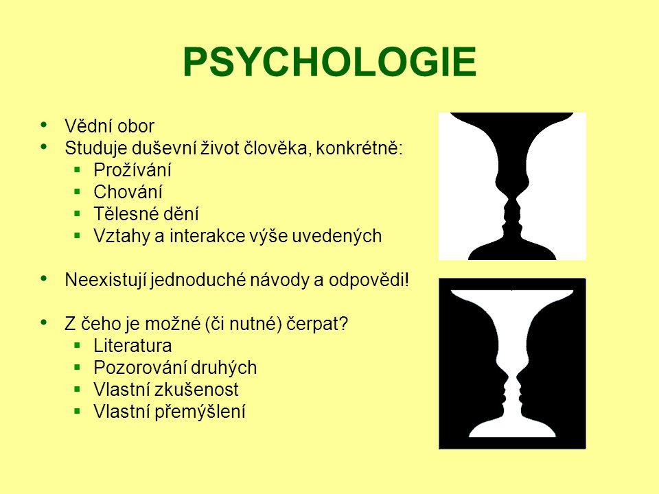 PSYCHOLOGIE Vědní obor Studuje duševní život člověka, konkrétně:  Prožívání  Chování  Tělesné dění  Vztahy a interakce výše uvedených Neexistují j