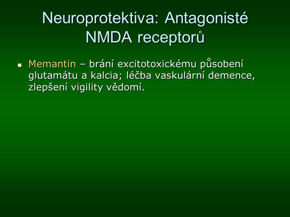 Neuroprotektiva: Antagonisté NMDA receptorů Memantin – brání excitotoxickému působení glutamátu a kalcia; léčba vaskulární demence, zlepšení vigility