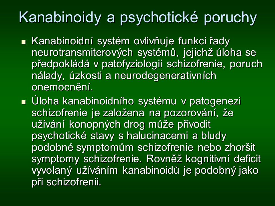 Kanabinoidy a psychotické poruchy Kanabinoidní systém ovlivňuje funkci řady neurotransmiterových systémů, jejichž úloha se předpokládá v patofyziologi