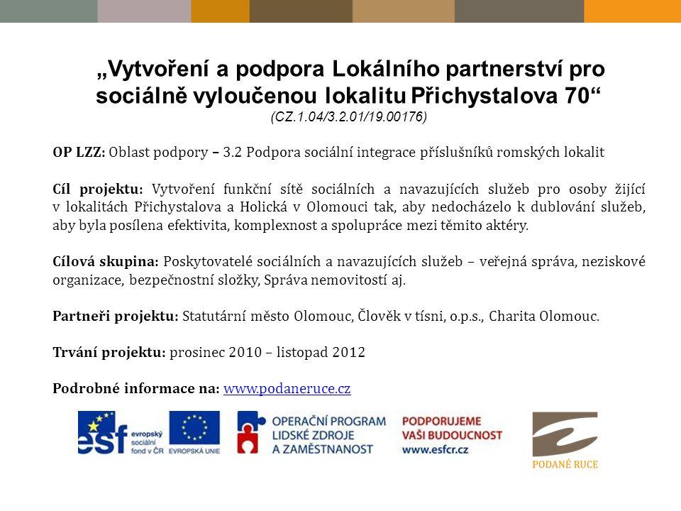 """""""Vytvoření a podpora Lokálního partnerství pro sociálně vyloučenou lokalitu Přichystalova 70 (CZ.1.04/3.2.01/19.00176) OP LZZ: Oblast podpory – 3.2 Podpora sociální integrace příslušníků romských lokalit Cíl projektu: Vytvoření funkční sítě sociálních a navazujících služeb pro osoby žijící v lokalitách Přichystalova a Holická v Olomouci tak, aby nedocházelo k dublování služeb, aby byla posílena efektivita, komplexnost a spolupráce mezi těmito aktéry."""