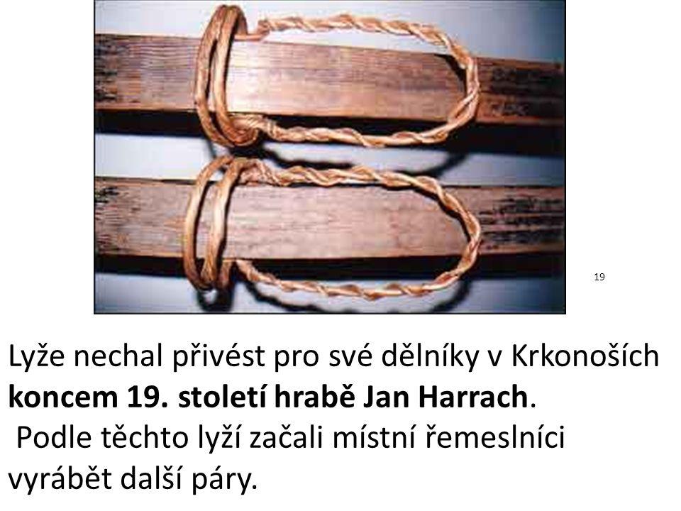 Lyže nechal přivést pro své dělníky v Krkonoších koncem 19. století hrabě Jan Harrach. Podle těchto lyží začali místní řemeslníci vyrábět další páry.