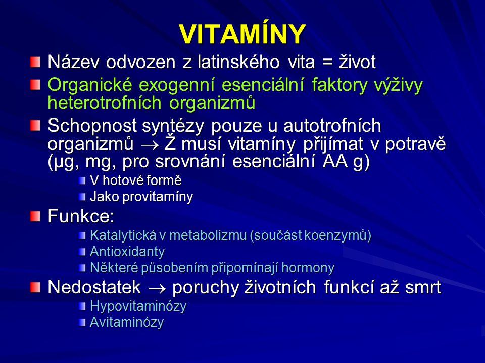 VITAMÍNY Název odvozen z latinského vita = život Organické exogenní esenciální faktory výživy heterotrofních organizmů Schopnost syntézy pouze u autotrofních organizmů  Ž musí vitamíny přijímat v potravě (μg, mg, pro srovnání esenciální AA g) V hotové formě Jako provitamíny Funkce: Katalytická v metabolizmu (součást koenzymů) Antioxidanty Některé působením připomínají hormony Nedostatek  poruchy životních funkcí až smrt HypovitaminózyAvitaminózy