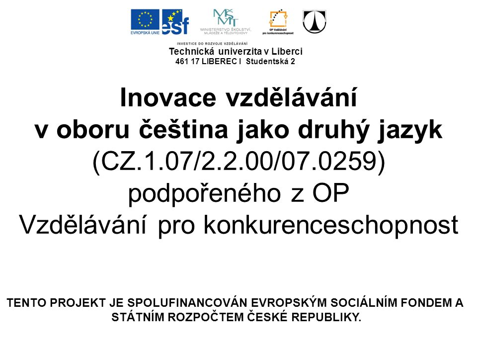 Technická univerzita v Liberci 461 17 LIBEREC I Studentská 2 Inovace vzdělávání v oboru čeština jako druhý jazyk (CZ.1.07/2.2.00/07.0259) podpořeného z OP Vzdělávání pro konkurenceschopnost TENTO PROJEKT JE SPOLUFINANCOVÁN EVROPSKÝM SOCIÁLNÍM FONDEM A STÁTNÍM ROZPOČTEM ČESKÉ REPUBLIKY.