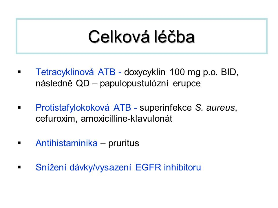  Tetracyklinová ATB - doxycyklin 100 mg p.o. BID, následně QD – papulopustulózní erupce  Protistafylokoková ATB - superinfekce S. aureus, cefuroxim,