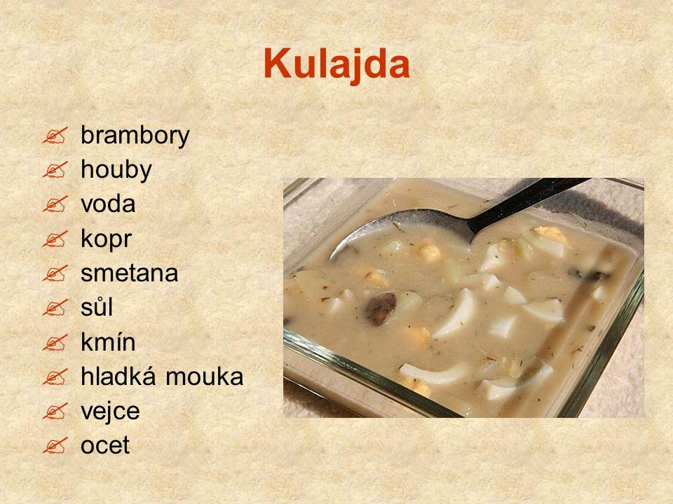 Kulajda  brambory  houby  voda  kopr  smetana  sůl  kmín  hladká mouka  vejce  ocet