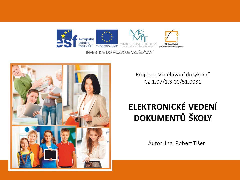 """Projekt """" Vzdělávání dotykem"""" CZ.1.07/1.3.00/51.0031 ELEKTRONICKÉ VEDENÍ DOKUMENTŮ ŠKOLY Autor: Ing. Robert Tišer"""