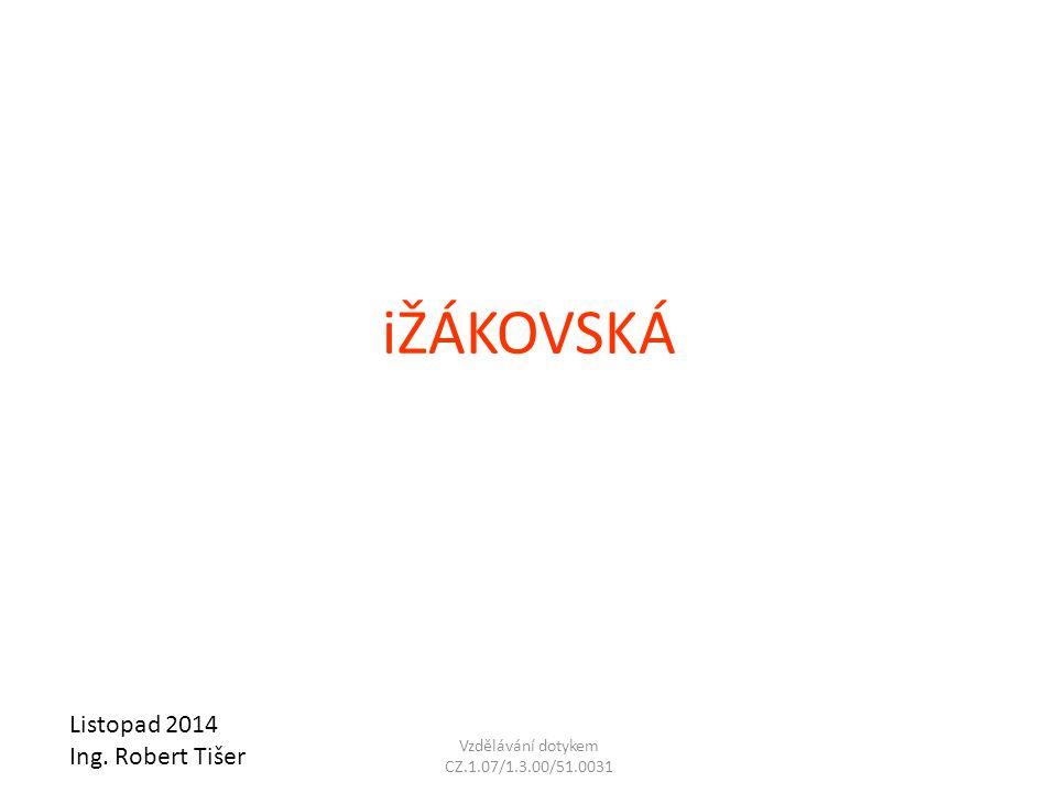 iŽÁKOVSKÁ Listopad 2014 Ing. Robert Tišer Vzdělávání dotykem CZ.1.07/1.3.00/51.0031
