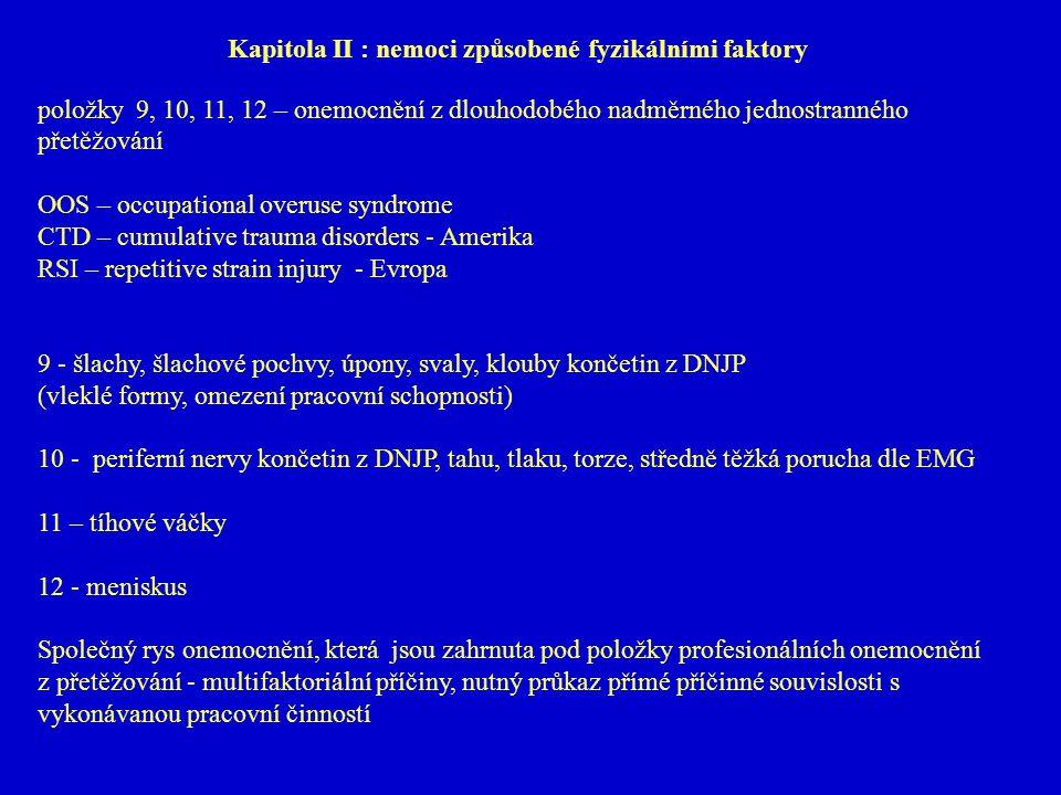 Kapitola II : nemoci způsobené fyzikálními faktory položky 9, 10, 11, 12 – onemocnění z dlouhodobého nadměrného jednostranného přetěžování OOS – occupational overuse syndrome CTD – cumulative trauma disorders - Amerika RSI – repetitive strain injury - Evropa 9 - šlachy, šlachové pochvy, úpony, svaly, klouby končetin z DNJP (vleklé formy, omezení pracovní schopnosti) 10 - periferní nervy končetin z DNJP, tahu, tlaku, torze, středně těžká porucha dle EMG 11 – tíhové váčky 12 - meniskus Společný rys onemocnění, která jsou zahrnuta pod položky profesionálních onemocnění z přetěžování - multifaktoriální příčiny, nutný průkaz přímé příčinné souvislosti s vykonávanou pracovní činností
