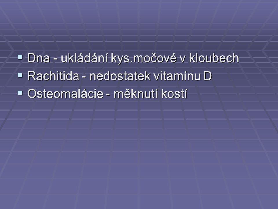  Dna - ukládání kys.močové v kloubech  Rachitida - nedostatek vitamínu D  Osteomalácie - měknutí kostí