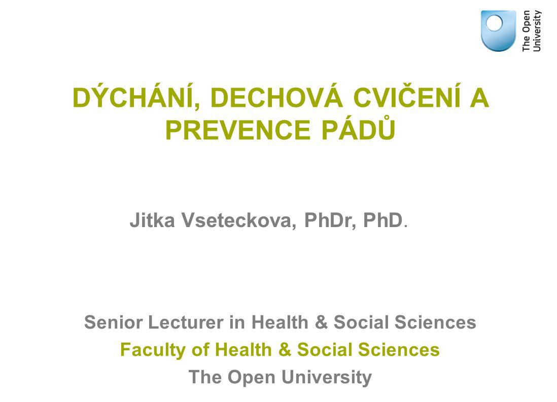 DÝCHÁNÍ, DECHOVÁ CVIČENÍ A PREVENCE PÁDŮ Senior Lecturer in Health & Social Sciences Faculty of Health & Social Sciences The Open University Jitka Vse