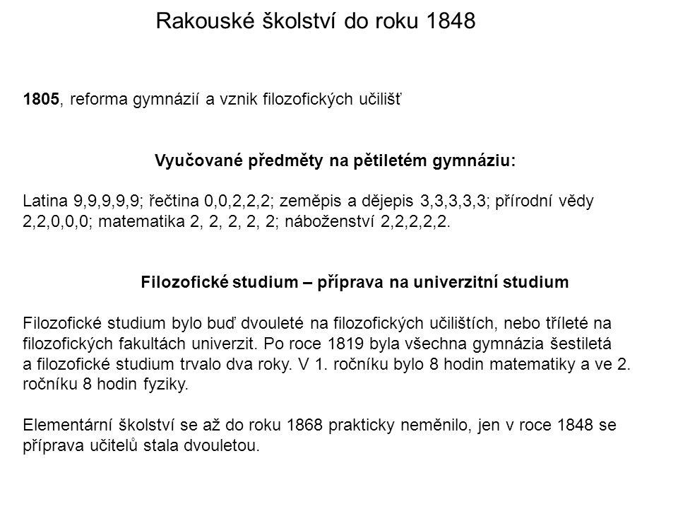 Rakouské školství do roku 1848 1805, reforma gymnázií a vznik filozofických učilišť Vyučované předměty na pětiletém gymnáziu: Latina 9,9,9,9,9; řečtina 0,0,2,2,2; zeměpis a dějepis 3,3,3,3,3; přírodní vědy 2,2,0,0,0; matematika 2, 2, 2, 2, 2; náboženství 2,2,2,2,2.