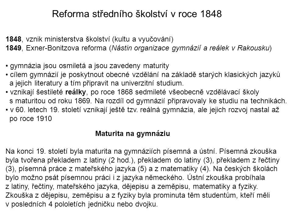 Reforma středního školství v roce 1848 1848, vznik ministerstva školství (kultu a vyučování) 1849, Exner-Bonitzova reforma (Nástin organizace gymnázií a reálek v Rakousku) gymnázia jsou osmiletá a jsou zavedeny maturity cílem gymnázií je poskytnout obecné vzdělání na základě starých klasických jazyků a jejich literatury a tím připravit na univerzitní studium.