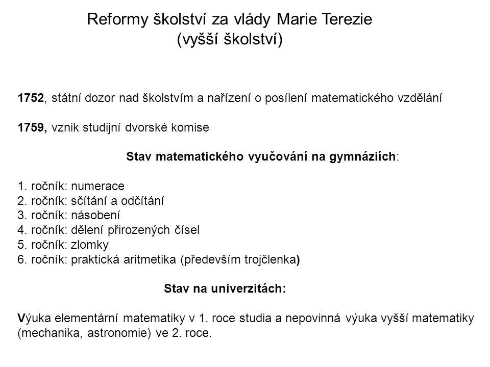 Reformy školství za vlády Marie Terezie (vyšší školství) 1752, státní dozor nad školstvím a nařízení o posílení matematického vzdělání 1759, vznik studijní dvorské komise Stav matematického vyučování na gymnáziích: 1.