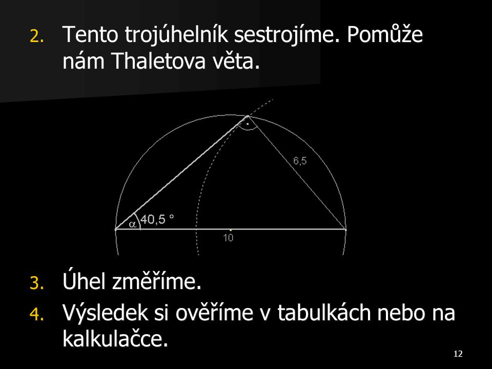 12 2. Tento trojúhelník sestrojíme. Pomůže nám Thaletova věta. 3. Úhel změříme. 4. Výsledek si ověříme v tabulkách nebo na kalkulačce.