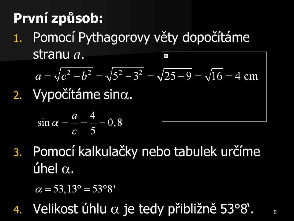 9 První způsob: 1. Pomocí Pythagorovy věty dopočítáme stranu a. 2. Vypočítáme sin . 3. Pomocí kalkulačky nebo tabulek určíme úhel . 4. Velikost úhlu