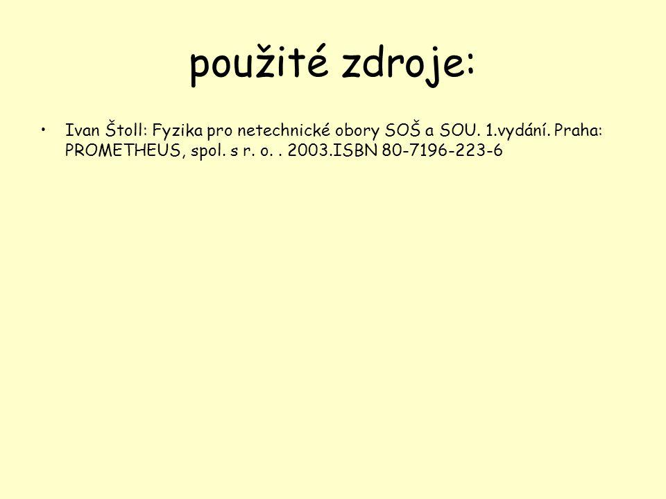použité zdroje: Ivan Štoll: Fyzika pro netechnické obory SOŠ a SOU. 1.vydání. Praha: PROMETHEUS, spol. s r. o.. 2003.ISBN 80-7196-223-6