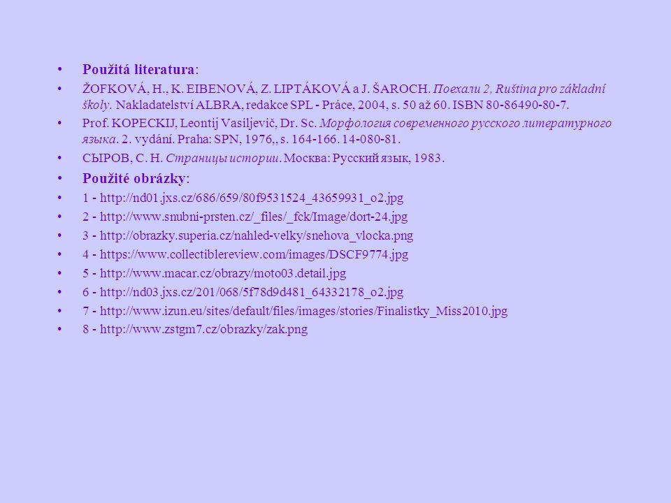 Použitá literatura: ŽOFKOVÁ, H., K. EIBENOVÁ, Z. LIPTÁKOVÁ a J. ŠAROCH. Поехали 2, Ruština pro základní školy. Nakladatelství ALBRA, redakce SPL - Prá