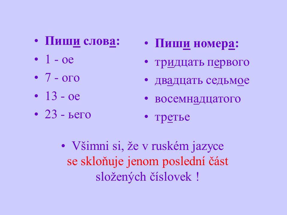 Пиши слова: 1 - ое 7 - огo 13 - ое 23 - ьего Všimni si, že v ruském jazyce se skloňuje jenom poslední část složených číslovek ! Пиши номера: тридцать