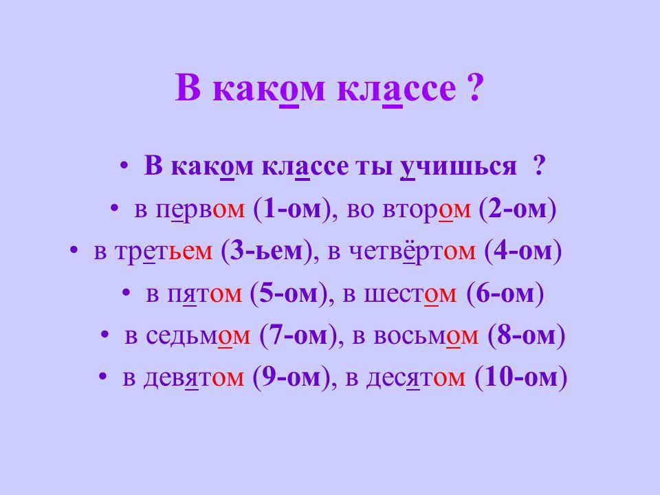 В каком классе ? В каком классе ты учишься ? в первом (1-ом), во втором (2-ом) в третьем (3-ьем), в четвёртом (4-ом) в пятом (5-ом), в шестом (6-ом) в